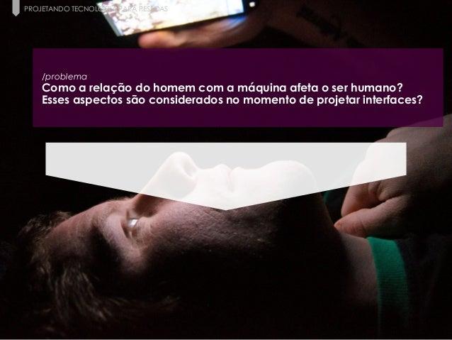 4 Paula Macedo - Digicorp| 2014 PROJETANDO TECNOLOGIA PARA PESSOAS /problema Como a relação do homem com a máquina afeta o...