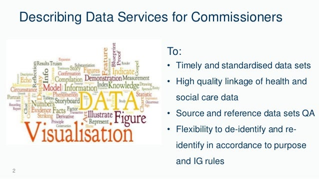 Describing Data Services for Commissioners  2  From:  To:  • Timely and standardised data sets  • Multiple sources for non...