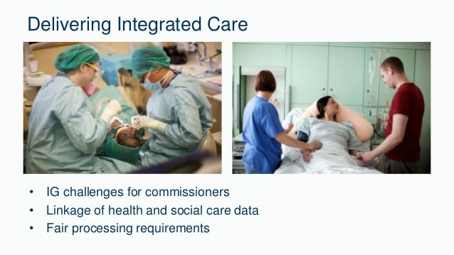 Delivering Integrated Care  • IG challenges for commissioners  • Linkage of health and social care data  • Fair processing...