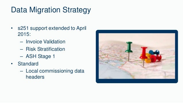 Data Migration Strategy  • s251 support extended to April  2015:  – Invoice Validation  – Risk Stratification  – ASH Stage...