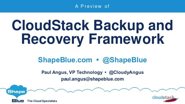 The Cloud Specialists CloudStack Backup and Recovery Framework ShapeBlue.com • @ShapeBlue Paul Angus, VP Technology • @Clo...