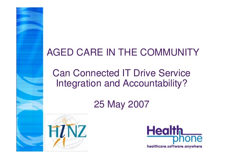 AGED CARE IN THE COMMUNITY   Can Connected IT Drive Service  Integration and Accountability?            25 May 2007
