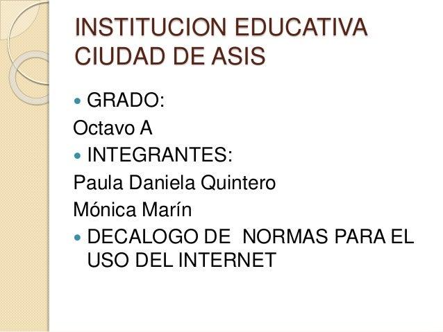 INSTITUCION EDUCATIVA CIUDAD DE ASIS  GRADO: Octavo A  INTEGRANTES: Paula Daniela Quintero Mónica Marín  DECALOGO DE NO...