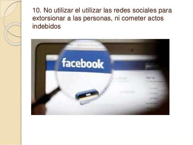 10. No utilizar el utilizar las redes sociales para extorsionar a las personas, ni cometer actos indebidos