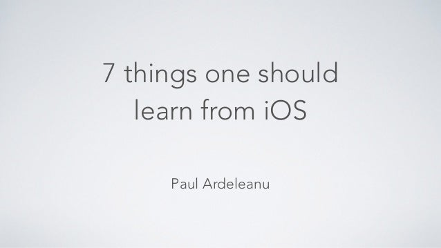7 things one should  learn from iOS  Paul Ardeleanu