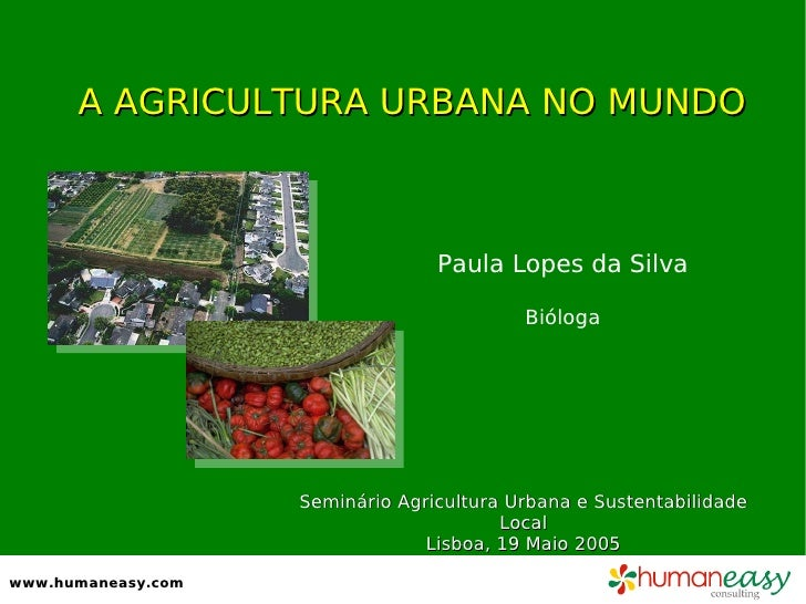 A AGRICULTURA URBANA NO MUNDO Paula Lopes da Silva Bióloga www.humaneasy.com Seminário Agricultura Urbana e Sustentabilida...