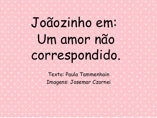 Joãozinho em: Texto: Paula Tammenhain Imagens: Josemar Czornei Um amor não correspondido.