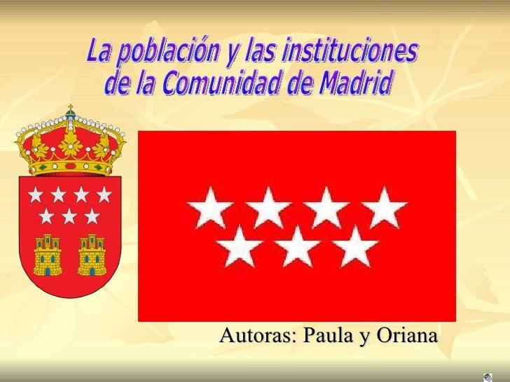 Autoras: Paula y Oriana  La población y las instituciones  de la Comunidad de Madrid
