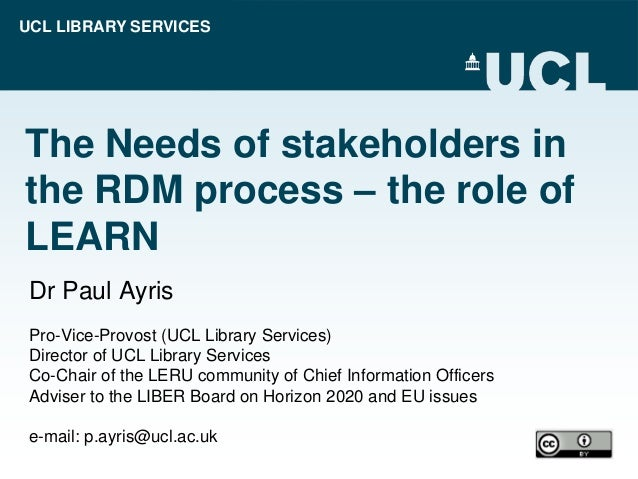 UCL LIBRARY SERVICES The Needs of stakeholders in the RDM process – the role of LEARN Dr Paul Ayris Pro-Vice-Provost (UCL ...