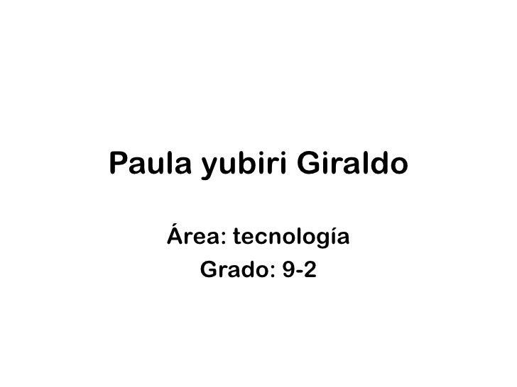 Paula yubiri Giraldo<br />Área: tecnología<br />Grado: 9-2<br />