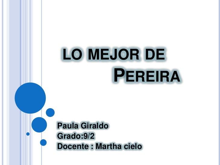 lo mejor de              Pereira<br />Paula Giraldo<br />Grado:9/2<br />Docente : Martha cielo <br />