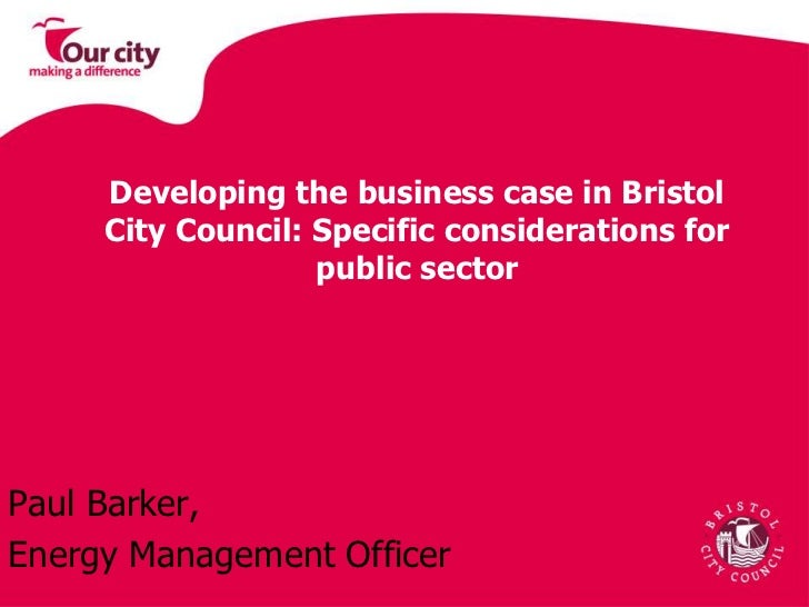 Developing the business case in Bristol City Council: Specific considerations for public sector<br />Paul Barker, <br />En...