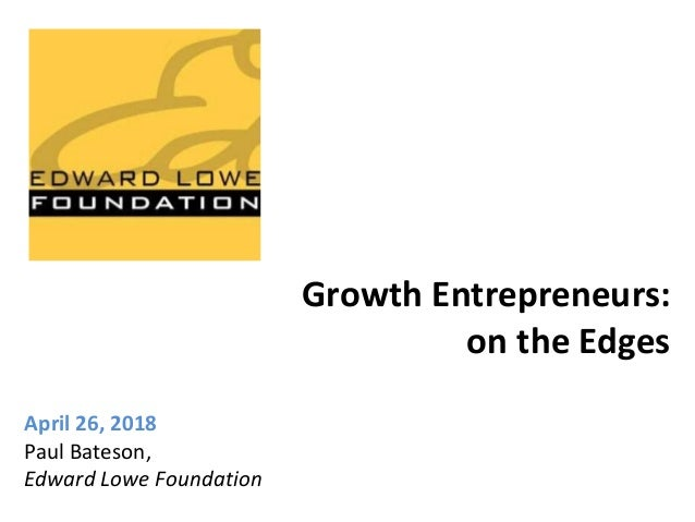 Growth Entrepreneurs: on the Edges April 26, 2018 Paul Bateson, Edward Lowe Foundation