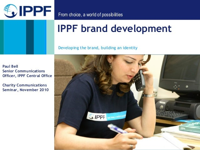 From choice, a world of possibilities IPPF brand development Developing the brand, building an identity Paul Bell Senior C...