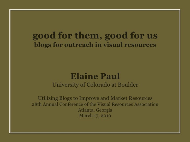 good for them, good for us<br />blogs for outreach in visual resources<br />Elaine Paul<br />University of Colorado at Bou...
