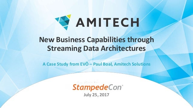 New	Business	Capabilities	through	 Streaming	Data	Architectures A	Case	Study	from	EVŌ	– Paul	Boal,	Amitech	Solutions July	...