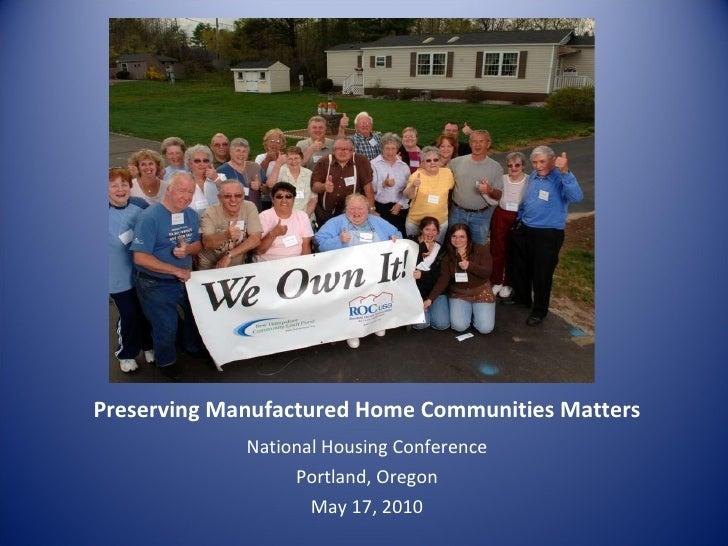 Preserving Manufactured Home Communities Matters <ul><li>National Housing Conference </li></ul><ul><li>Portland, Oregon </...