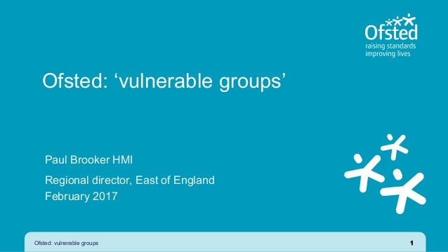 Ofsted: 'vulnerable groups' Paul Brooker HMI Regional director, East of England February 2017 Ofsted: vulnerable groups 1