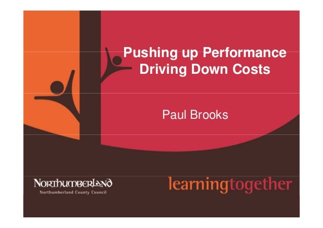 www.northumberland.gov.uk Copyright 2009 Northumberland County Council Pushing up Performance Driving Down Costs Paul Broo...