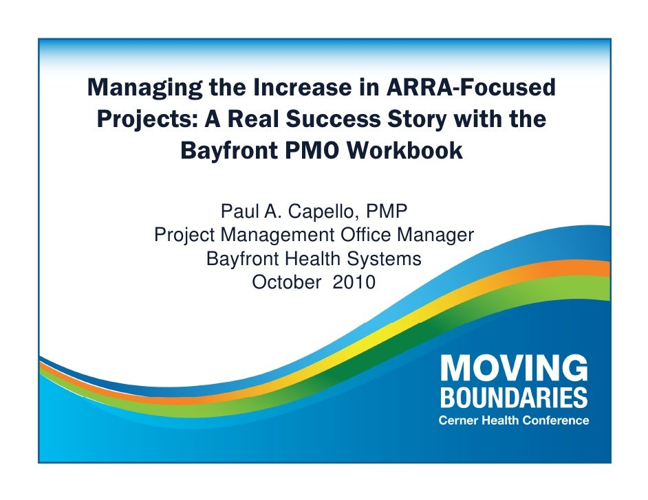 Managing the Increase in ARRA-Focused Projects: A Real Success Story with the        Bayfront PMO Workbook               P...