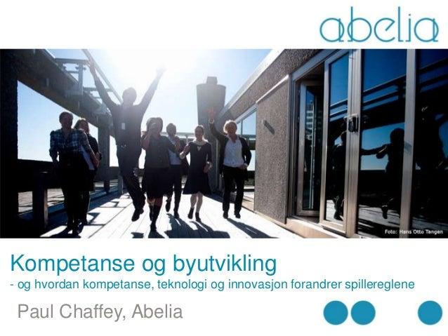 Kompetanse og byutvikling- og hvordan kompetanse, teknologi og innovasjon forandrer spillereglene Paul Chaffey, Abelia