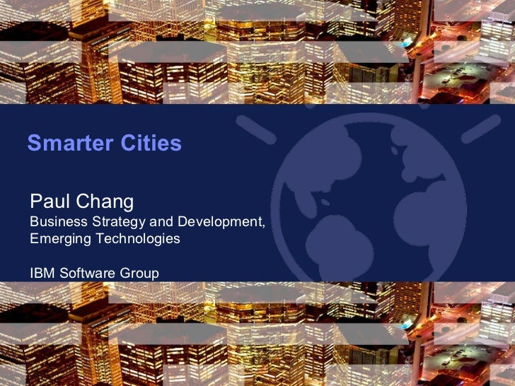 Smarter Cities  May 4, 2011 Paul Chang Business Strategy and Development,  Emerging Technologies IBM Software Group