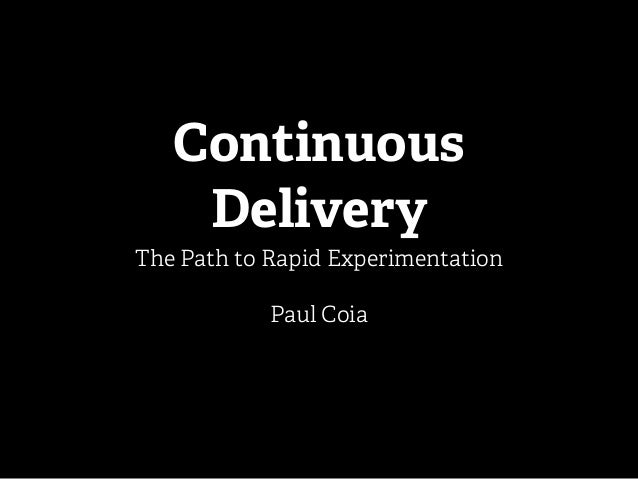 Continuous Delivery The Path to Rapid Experimentation Paul Coia
