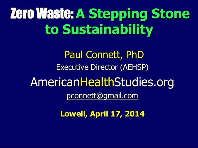 Zero Waste: A Stepping Stone to Sustainability Paul Connett, PhD Executive Director (AEHSP) AmericanHealthStudies.org pcon...