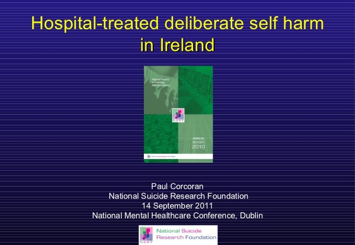 Hospital-treated deliberate self harm in Ireland Paul Corcoran National Suicide Research Foundation 14 September 2011 Nati...