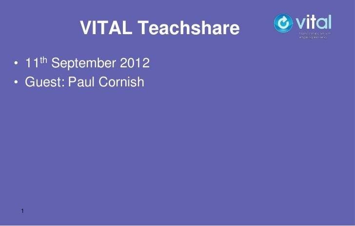 VITAL Teachshare• 11th September 2012• Guest: Paul Cornish 1