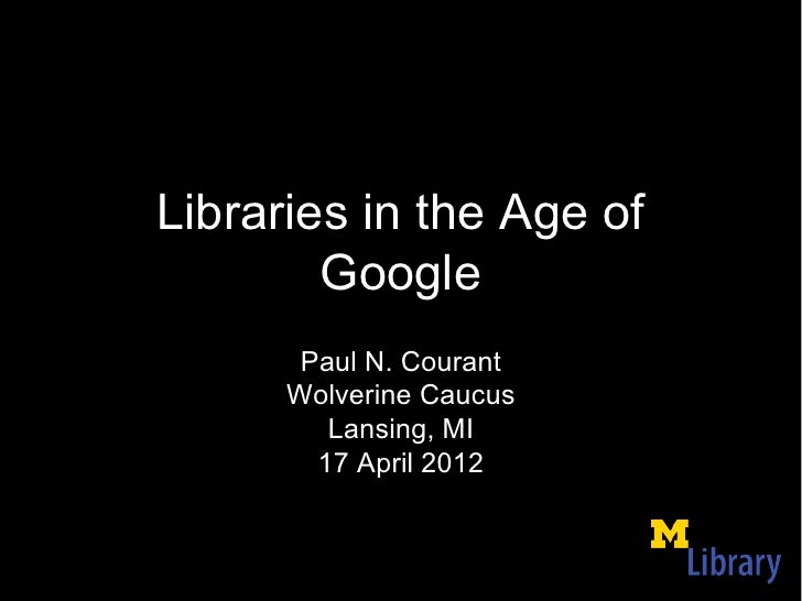 Libraries in the Age of        Google       Paul N. Courant      Wolverine Caucus         Lansing, MI        17 April 2012