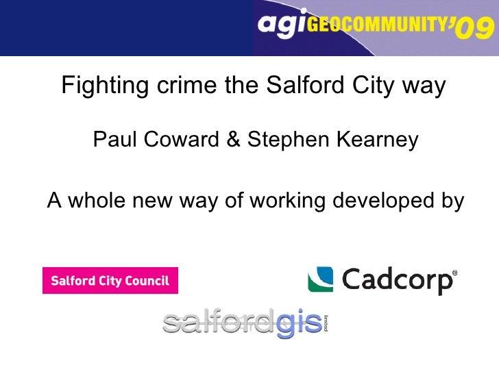 Fighting crime the Salford City way <ul><li>Paul Coward & Stephen Kearney </li></ul><ul><li>A whole new way of working dev...