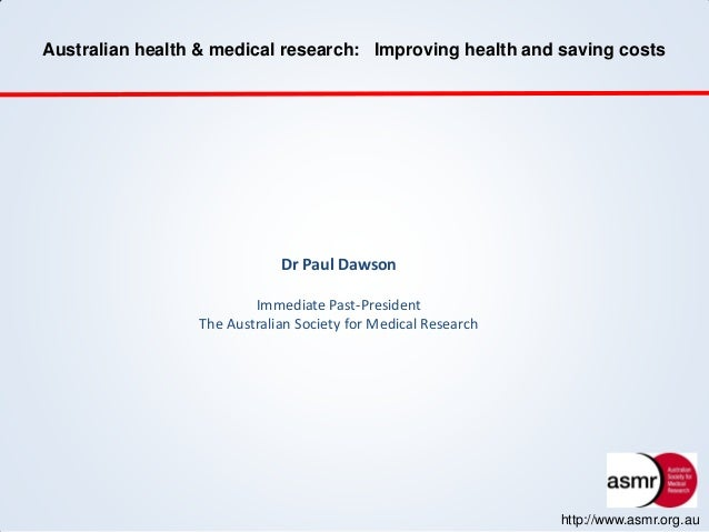 Australian health & medical research: Improving health and saving costs http://www.asmr.org.au Dr Paul Dawson Immediate Pa...