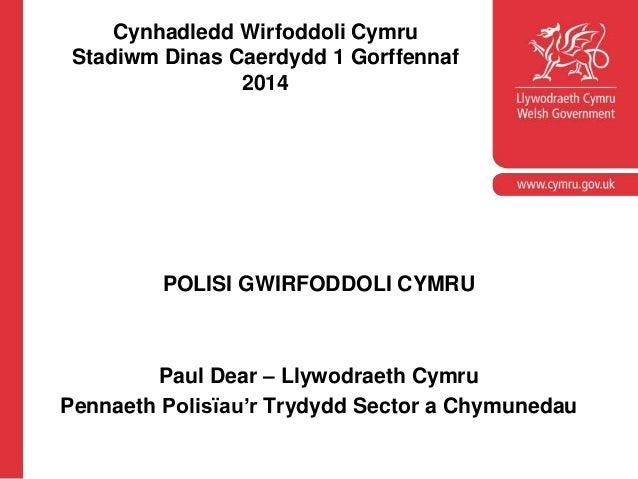 Cynhadledd Wirfoddoli Cymru Stadiwm Dinas Caerdydd 1 Gorffennaf 2014 POLISI GWIRFODDOLI CYMRU Paul Dear – Llywodraeth Cymr...