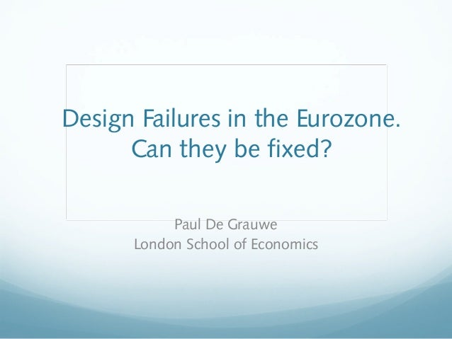 Design Failures in the Eurozone.      Can they be fixed?           Paul De Grauwe      London School of Economics