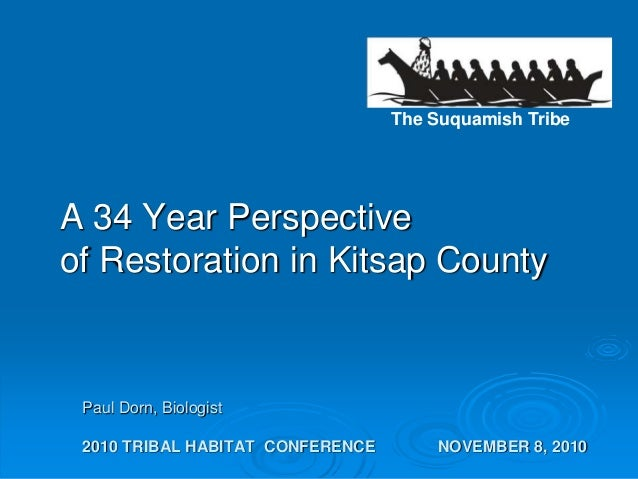 The Suquamish Tribe Paul Dorn, Biologist 2010 TRIBAL HABITAT CONFERENCE NOVEMBER 8, 2010 A 34 Year Perspective of Restorat...