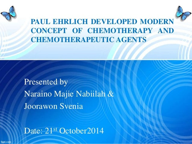 PAUL EHRLICH DEVELOPED MODERN  CONCEPT OF CHEMOTHERAPY AND  CHEMOTHERAPEUTIC AGENTS  Presented by  Naraino Majie Nabiilah ...