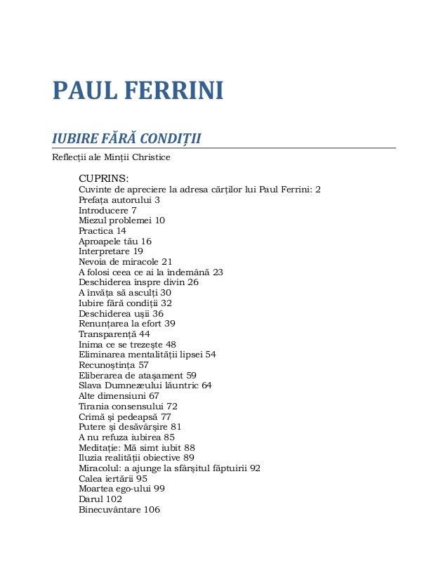 PAUL FERRINI IUBIRE FĂRĂ CONDIŢII Reflecţii ale Minţii Christice CUPRINS: Cuvinte de apreciere la adresa cărţilor lui Paul...