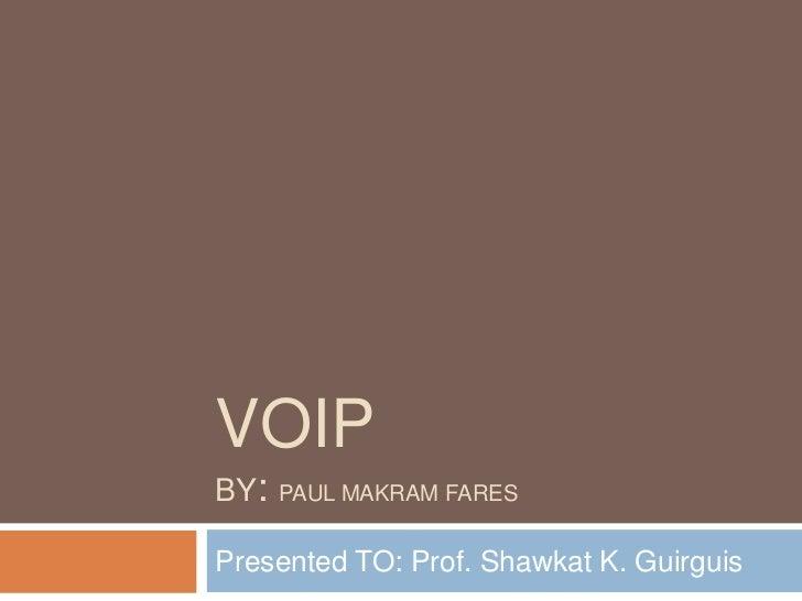 VOIPBY:   PAUL MAKRAM FARESPresented TO: Prof. Shawkat K. Guirguis