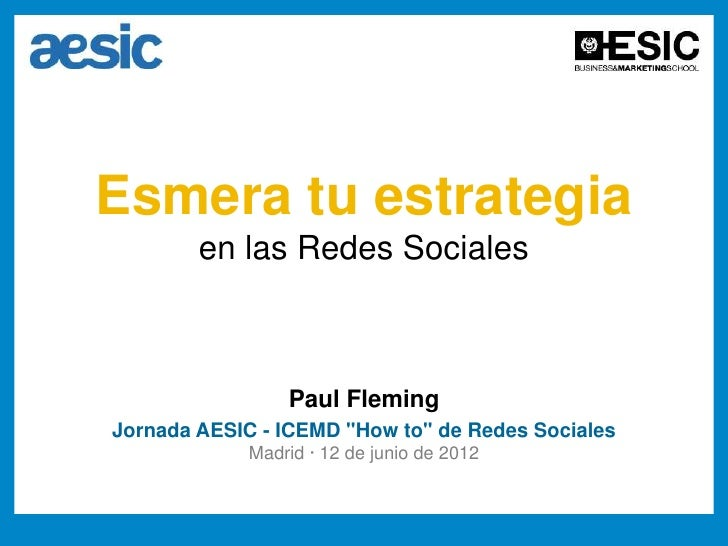"Esmera tu estrategia        en las Redes Sociales                 Paul FlemingJornada AESIC - ICEMD ""How to"" de Redes Soci..."