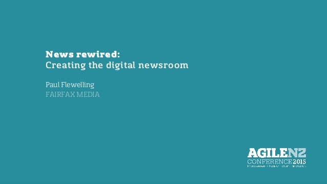 News rewired: Creating the digital newsroom Paul Flewelling FAIRFAX MEDIA