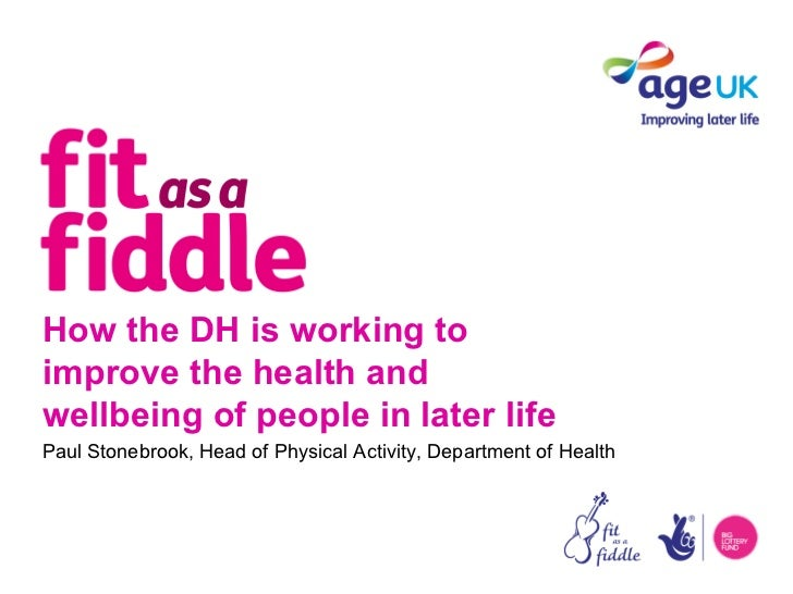 How the DH is working toimprove the health andwellbeing of people in later lifePaul Stonebrook, Head of Physical Activity,...