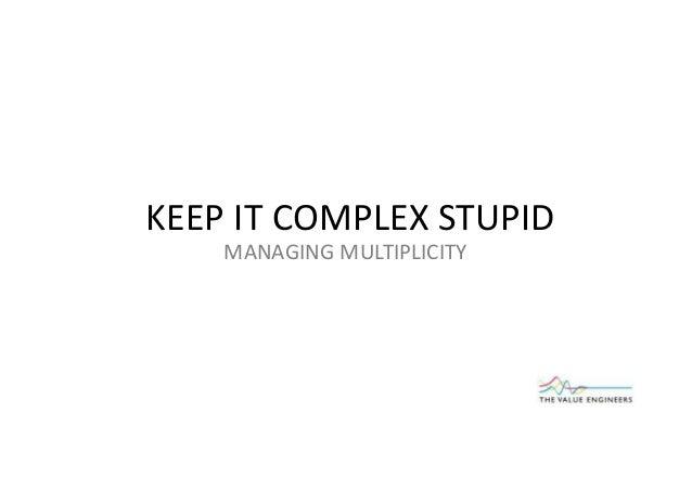 KEEP IT COMPLEX STUPID MANAGING MULTIPLICITY