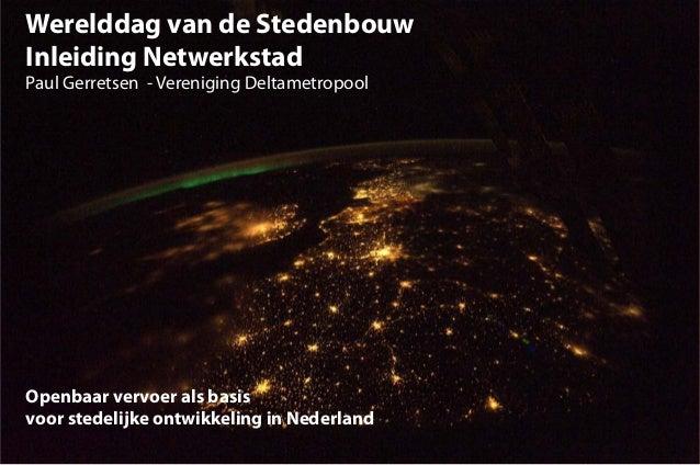 Werelddag van de StedenbouwInleiding NetwerkstadPaul Gerretsen - Vereniging DeltametropoolOpenbaar vervoer als basisvoor s...