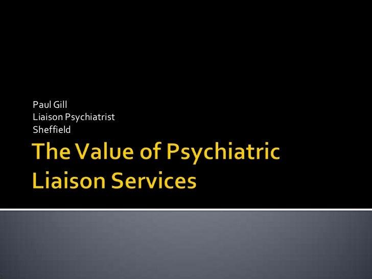 The Value of Psychiatric Liaison Services<br />Paul Gill<br />Liaison Psychiatrist<br />Sheffield<br />