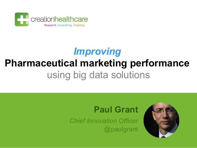 Improving Pharmaceutical marketing performance using big data solutions Paul Grant Chief Innovation Officer @paulgrant