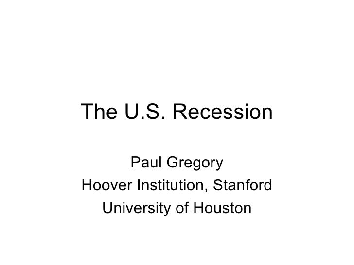 The U.S. Recession Paul Gregory Hoover Institution, Stanford University of Houston
