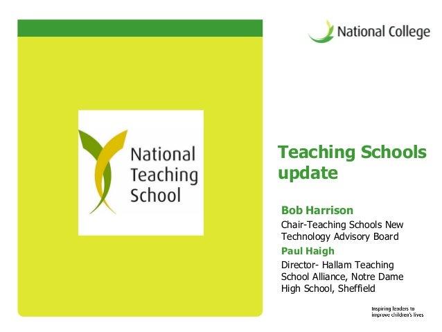 Teaching SchoolsupdateBob HarrisonChair-Teaching Schools NewTechnology Advisory BoardPaul HaighDirector- Hallam TeachingSc...