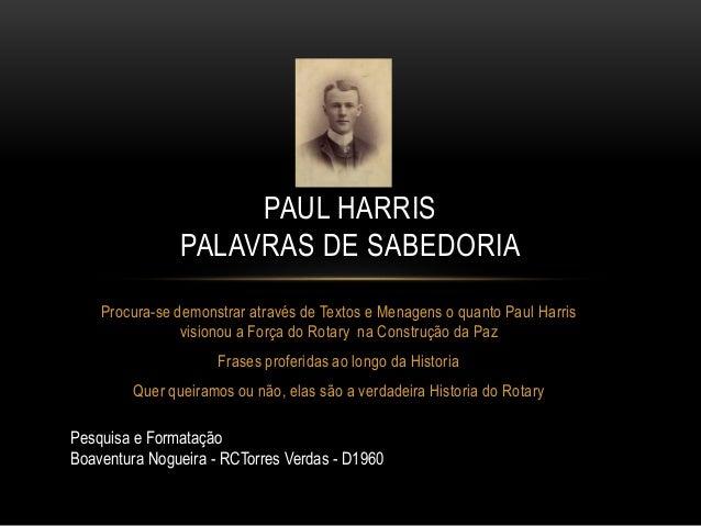 Procura-se demonstrar através de Textos e Menagens o quanto Paul Harris visionou a Força do Rotary na Construção da Paz Fr...