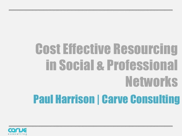 Cost Effective Resourcing in Social & Professional                 NetworksPaul Harrison | Carve Consulting